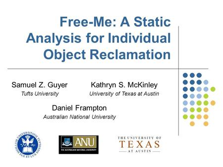 Free-Me: A Static Analysis for Individual Object Reclamation Samuel Z. Guyer Tufts University Kathryn S. McKinley University of Texas at Austin Daniel.