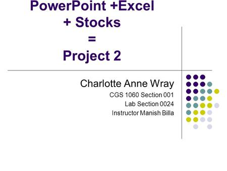 PowerPoint +Excel + Stocks = Project 2 Charlotte Anne Wray CGS 1060 Section 001 Lab Section 0024 Instructor Manish Billa.
