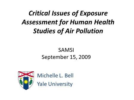 Critical Issues of Exposure Assessment for Human Health Studies of Air Pollution Michelle L. Bell Yale University SAMSI September 15, 2009.