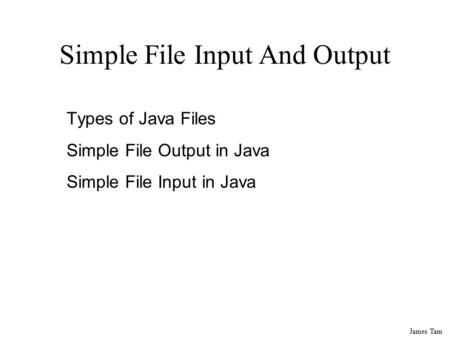 James Tam Simple File Input And Output Types of Java Files Simple File Output in Java Simple File Input in Java.