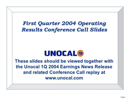 Page 1 First Quarter 2004 Operating Results Conference Call Slides These slides should be viewed together with the Unocal 1Q 2004 Earnings News Release.