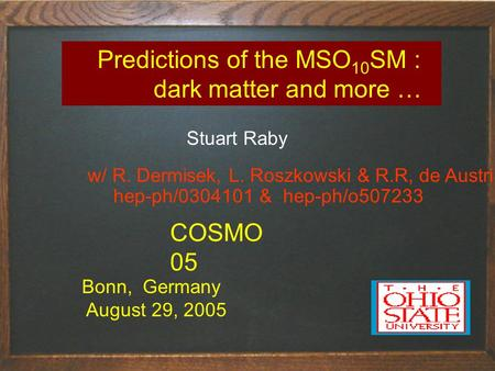 Predictions of the MSO 10 SM : dark matter and more … Stuart Raby Bonn, Germany August 29, 2005 COSMO 05 w/ R. Dermisek, L. Roszkowski & R.R, de Austri.