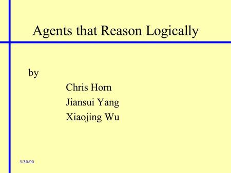 3/30/00 Agents that Reason Logically by Chris Horn Jiansui Yang Xiaojing Wu.