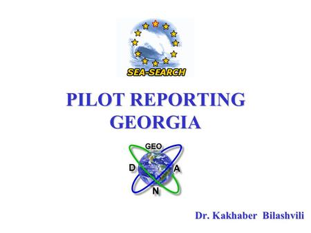 PILOT REPORTING GEORGIA Dr. Kakhaber Bilashvili. The purpose of this information is not only to make a report on the Sea- Search development in Georgia,