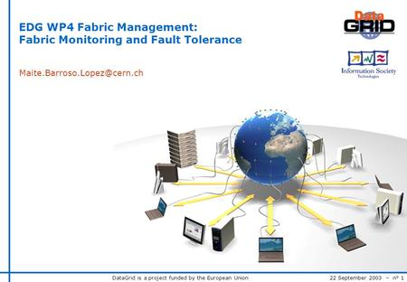 DataGrid is a project funded by the European Union 22 September 2003 – n° 1 EDG WP4 Fabric Management: Fabric Monitoring and Fault Tolerance