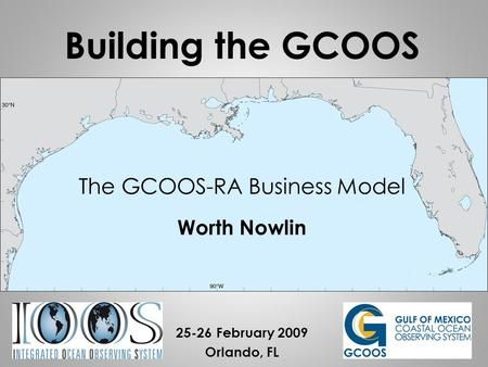 The GCOOS-RA Business Model Worth Nowlin 25-26 February 2009 Orlando, FL Building the GCOOS.