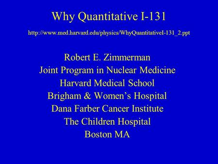 Why Quantitative I-131  Robert E. Zimmerman Joint Program in Nuclear Medicine Harvard Medical.