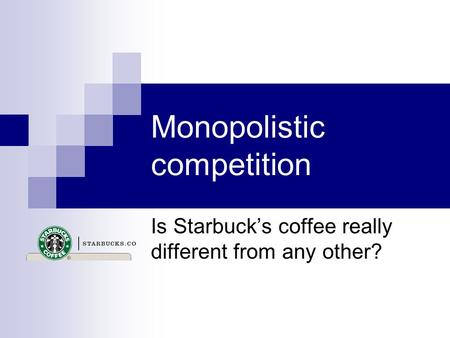 Monopolistic competition Is Starbuck's coffee really different from any other?