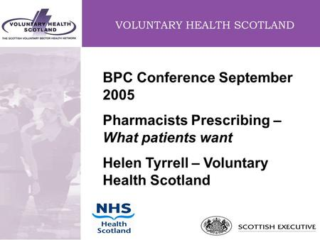 VOLUNTARY HEALTH SCOTLAND BPC Conference September 2005 Pharmacists Prescribing – What patients want Helen Tyrrell – Voluntary Health Scotland.