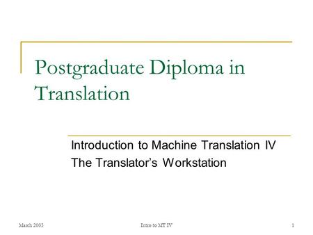 March 2005Intro to MT IV1 Postgraduate Diploma in <strong>Translation</strong> Introduction to <strong>Machine</strong> <strong>Translation</strong> IV The <strong>Translator</strong>'s Workstation.