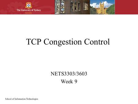 School of Information Technologies TCP Congestion Control NETS3303/3603 Week 9.