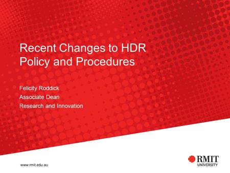 Recent Changes to HDR Policy and Procedures Felicity Roddick Associate Dean Research and Innovation.