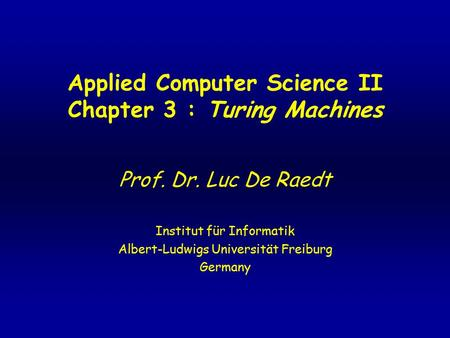 Applied Computer Science II Chapter 3 : Turing Machines Prof. Dr. Luc De Raedt Institut für Informatik Albert-Ludwigs Universität Freiburg Germany.