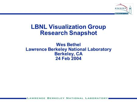 LBNL Visualization Group Research Snapshot Wes Bethel Lawrence Berkeley National Laboratory Berkeley, CA 24 Feb 2004.