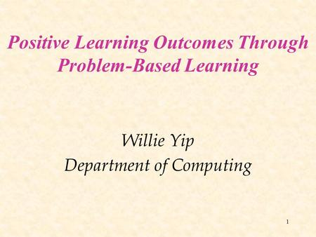 1 Positive Learning Outcomes Through Problem-Based Learning Willie Yip Department of Computing.