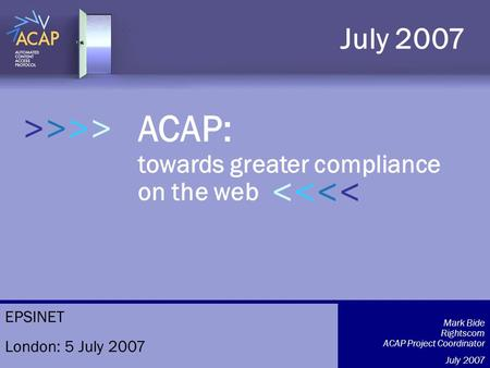 >>>> ACAP: towards greater compliance on the web July 2007 >>>>>>>> Mark Bide Rightscom ACAP Project Coordinator July 2007 EPSINET London: 5 July 2007.
