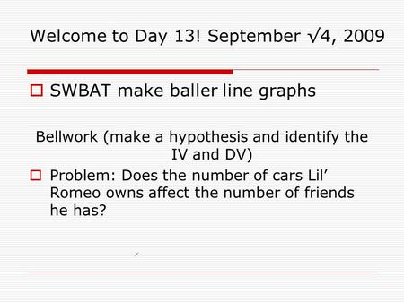 Welcome to Day 13! September √4, 2009  SWBAT make baller line graphs Bellwork (make a hypothesis and identify the IV and DV)  Problem: Does the number.
