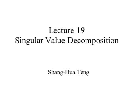Lecture 19 Singular Value Decomposition Shang-Hua Teng.