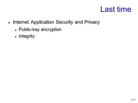 15-1 Last time Internet Application Security and Privacy Public-key encryption Integrity.