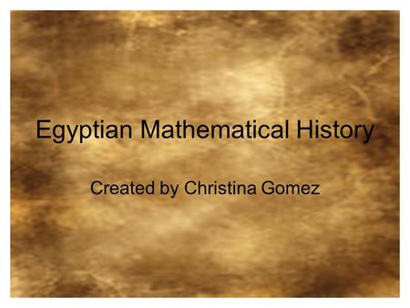 Egyptian Mathematical History Created by Christina Gomez.