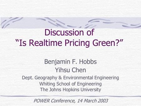 "Discussion of ""Is Realtime Pricing Green?"" Benjamin F. Hobbs Yihsu Chen Dept. Geography & Environmental Engineering Whiting School of Engineering The Johns."