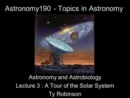 Astronomy190 - Topics in Astronomy Astronomy and Astrobiology Lecture 3 : A Tour of the Solar System Ty Robinson.
