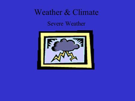 Weather & Climate Severe Weather Objectives List and describe the main types of storms and explain how they form. List and describe basic safety for.