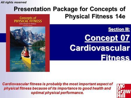 Section III: Concept 07 Cardiovascular Fitness Presentation Package for Concepts of Physical Fitness 14e All rights reserved Cardiovascular fitness is.