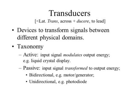 Transducers Devices to transform signals between different physical domains. Taxonomy –Active: input signal modulates output energy; e.g. liquid crystal.