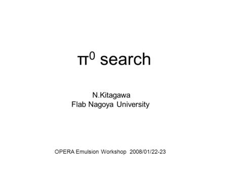 Π 0 search N.Kitagawa Flab Nagoya University OPERA Emulsion Workshop 2008/01/22-23.