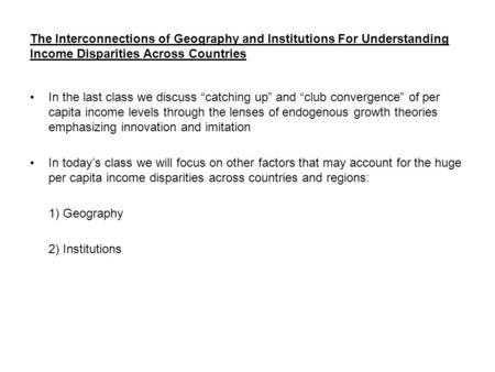 "The Interconnections of Geography and Institutions For Understanding Income Disparities Across Countries In the last class we discuss ""catching up"" and."