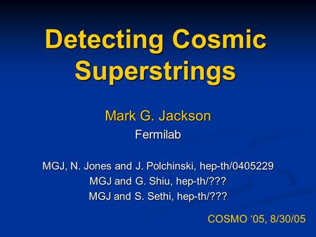 Detecting Cosmic Superstrings Mark G. Jackson Fermilab MGJ, N. Jones and J. Polchinski, hep-th/0405229 MGJ and G. Shiu, hep-th/??? MGJ and S. Sethi, hep-th/???