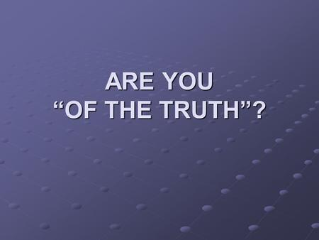 "ARE YOU ""OF THE TRUTH""?. Jesus Defined Truth John 14:6 6 Jesus said to him, ""I am the way, the truth, and the life. No one comes to the Father except."