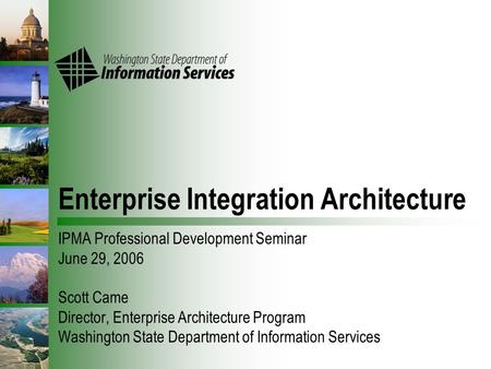 Enterprise Integration Architecture IPMA Professional Development Seminar June 29, 2006 Scott Came Director, Enterprise Architecture Program Washington.