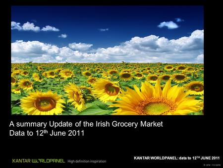 © Kantar Worldpanel KANTAR WORLDPANEL: data to 12 TH JUNE 2011 A summary Update of the Irish Grocery Market Data to 12 th June 2011.