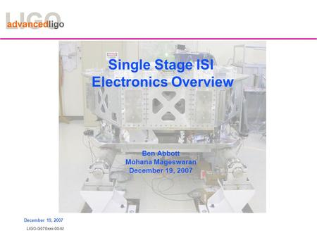 LIGO-G070xxx-00-M December 19, 2007 Single Stage ISI Electronics Overview Ben Abbott Mohana Mageswaran December 19, 2007.
