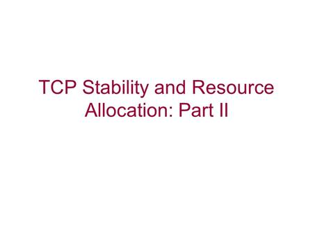 TCP Stability and Resource Allocation: Part II. Issues with TCP Round-trip bias Instability under large bandwidth-delay product Transient performance.