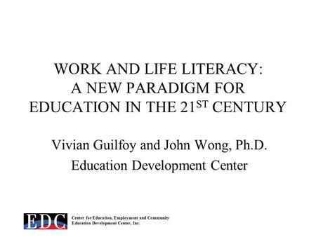 Center for Education, Employment and Community Education Development Center, Inc. WORK AND LIFE LITERACY: A NEW PARADIGM FOR EDUCATION IN THE 21 ST CENTURY.