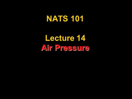 Air Pressure NATS 101 Lecture 14 Air Pressure. Recoil Force What is Air Pressure? Pressure = Force/Area What is a Force? It's like a push/shove In an.