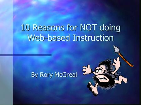 10 Reasons for NOT doing Web-based Instruction By Rory McGreal.