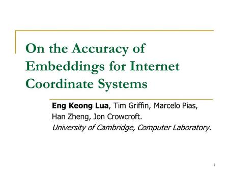 1 On the Accuracy of Embeddings for Internet Coordinate Systems Eng Keong Lua, Tim Griffin, Marcelo Pias, Han Zheng, Jon Crowcroft. University of Cambridge,