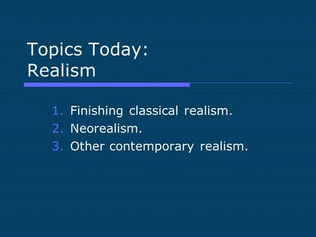 Topics Today: Realism 1.Finishing classical realism. 2.Neorealism. 3.Other contemporary realism.