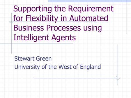 Supporting the Requirement for Flexibility in Automated Business Processes using Intelligent Agents Stewart Green University of the West of England.