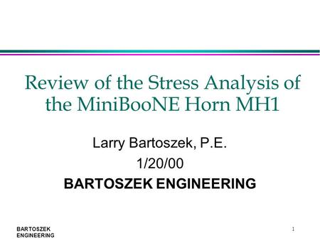 BARTOSZEK ENGINEERING 1 Review of the Stress Analysis of the MiniBooNE Horn MH1 Larry Bartoszek, P.E. 1/20/00 BARTOSZEK ENGINEERING.