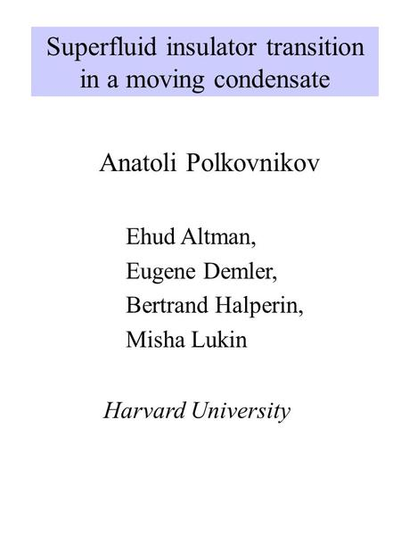 Superfluid insulator transition in a moving condensate Anatoli Polkovnikov Harvard University Ehud Altman, Eugene Demler, Bertrand Halperin, Misha Lukin.