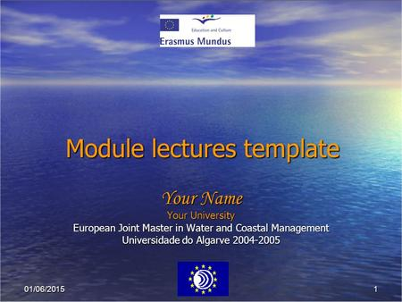 101/06/2015 Module lectures template Your Name Your University European Joint Master in Water and Coastal Management Universidade do Algarve 2004-2005.