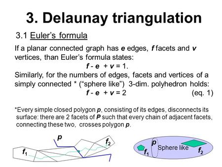 3. Delaunay triangulation 3.1 Euler's formula If a planar connected graph has e edges, f facets and v vertices, than Euler's formula states: f - e + v.