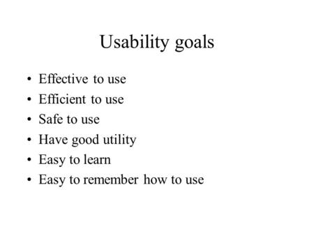 Usability goals Effective to use Efficient to use Safe to use Have good utility Easy to learn Easy to remember how to use.