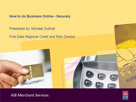 How to do Business Online - Securely Presented by: Michael Gulliver First Data Regional Credit and Risk Director.