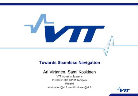Towards Seamless Navigation Ari Virtanen, Sami Koskinen VTT Industrial Systems P.O.Box 1302, 33101 Tampere Finland